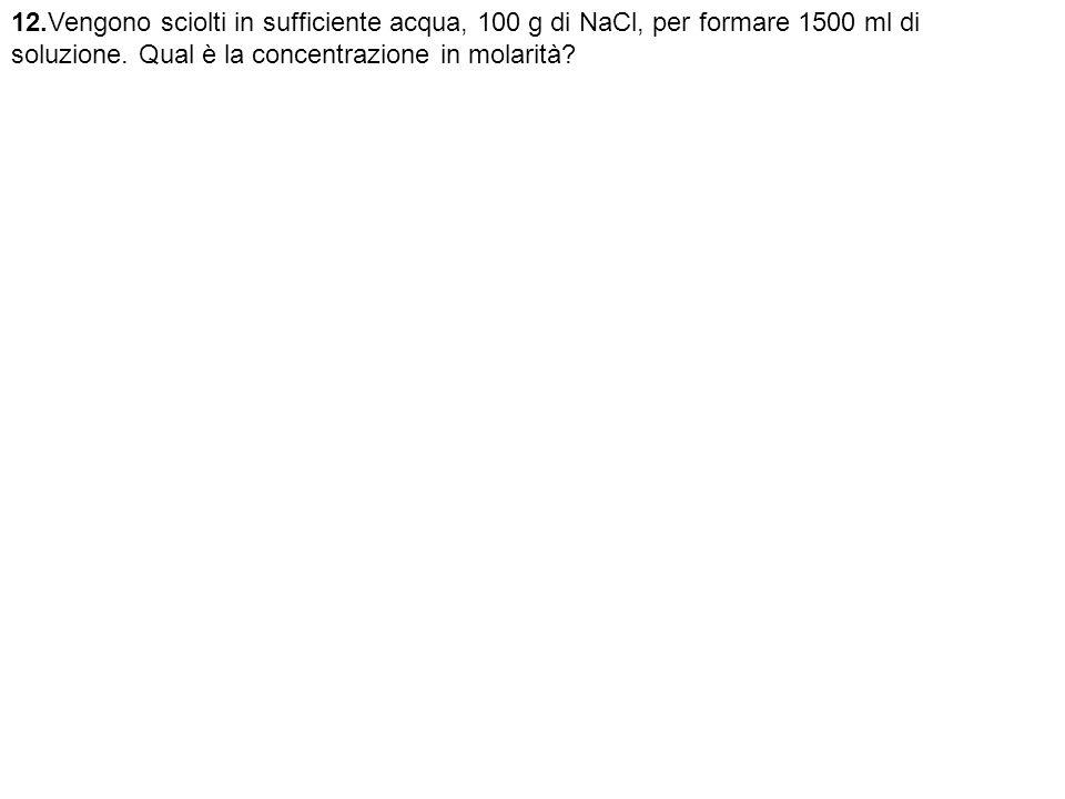 12.Vengono sciolti in sufficiente acqua, 100 g di NaCl, per formare 1500 ml di soluzione.