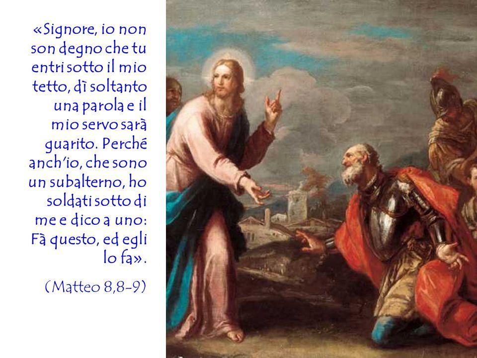 «Signore, io non son degno che tu entri sotto il mio tetto, dì soltanto una parola e il mio servo sarà guarito. Perché anch io, che sono un subalterno, ho soldati sotto di me e dico a uno: Fà questo, ed egli lo fa».