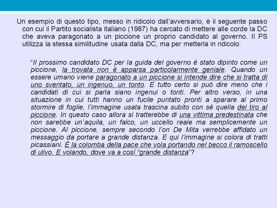 Un esempio di questo tipo, messo in ridicolo dall'avversario, è il seguente passo con cui il Partito socialista italiano (1987) ha cercato di mettere alle corde la DC che aveva paragonato a un piccione un proprio candidato al governo. Il PS utilizza la stessa similitudine usata dalla DC, ma per metterla in ridicolo: