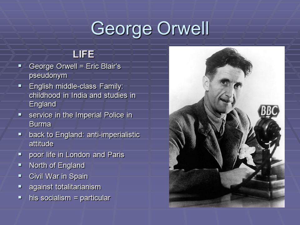 George Orwell LIFE George Orwell = Eric Blair's pseudonym