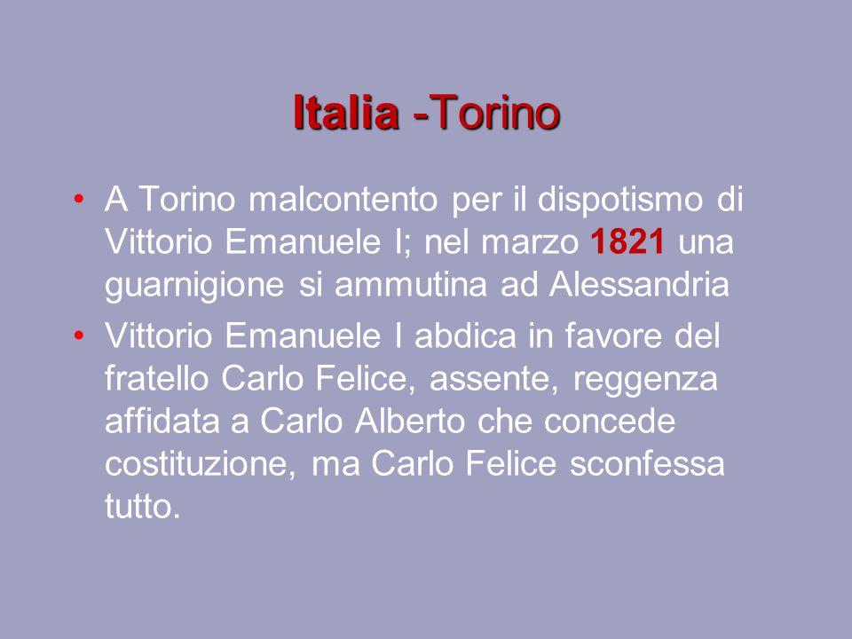 Italia -Torino A Torino malcontento per il dispotismo di Vittorio Emanuele I; nel marzo 1821 una guarnigione si ammutina ad Alessandria.