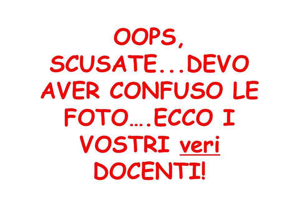 OOPS, SCUSATE...DEVO AVER CONFUSO LE FOTO….ECCO I VOSTRI veri DOCENTI!