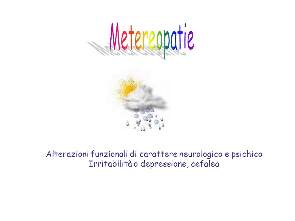 Metereopatie Alterazioni funzionali di carattere neurologico e psichico.