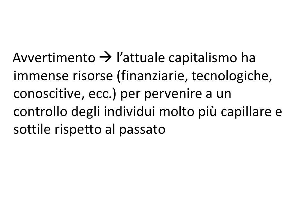 Avvertimento  l'attuale capitalismo ha immense risorse (finanziarie, tecnologiche, conoscitive, ecc.) per pervenire a un controllo degli individui molto più capillare e sottile rispetto al passato