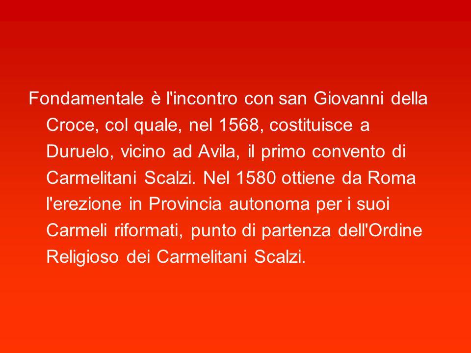 Fondamentale è l incontro con san Giovanni della Croce, col quale, nel 1568, costituisce a Duruelo, vicino ad Avila, il primo convento di Carmelitani Scalzi.
