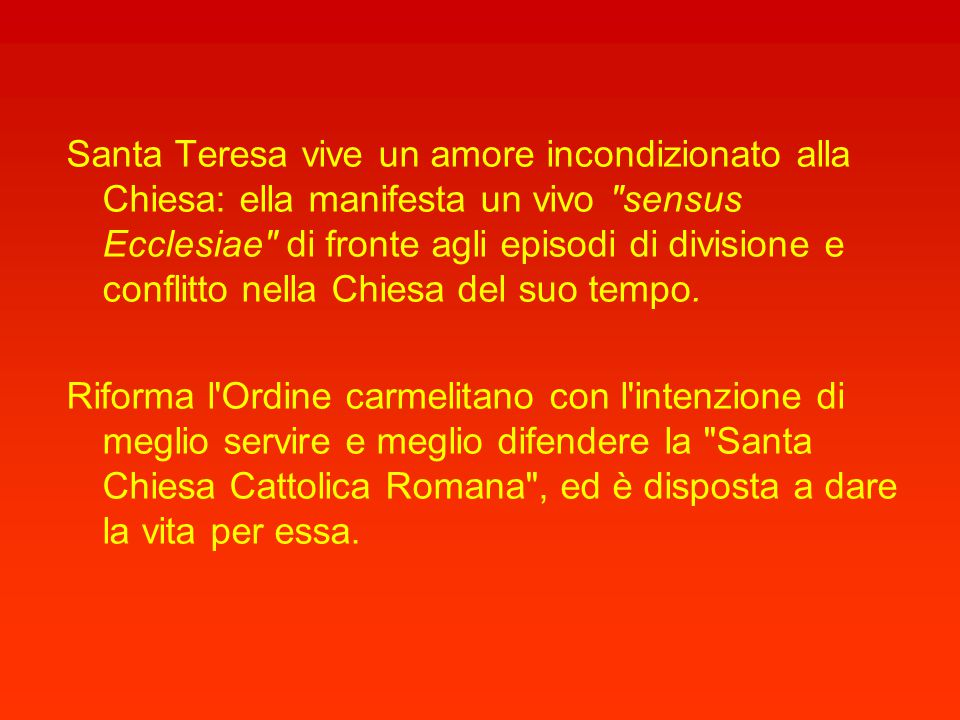 Santa Teresa vive un amore incondizionato alla Chiesa: ella manifesta un vivo sensus Ecclesiae di fronte agli episodi di divisione e conflitto nella Chiesa del suo tempo.