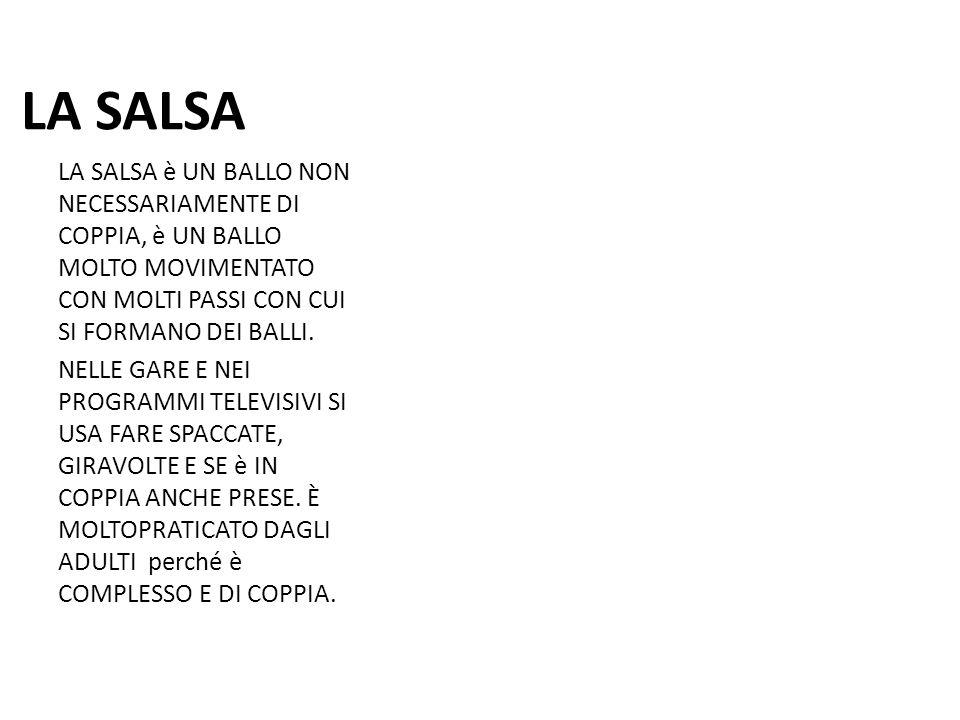 LA SALSA LA SALSA è UN BALLO NON NECESSARIAMENTE DI COPPIA, è UN BALLO MOLTO MOVIMENTATO CON MOLTI PASSI CON CUI SI FORMANO DEI BALLI.