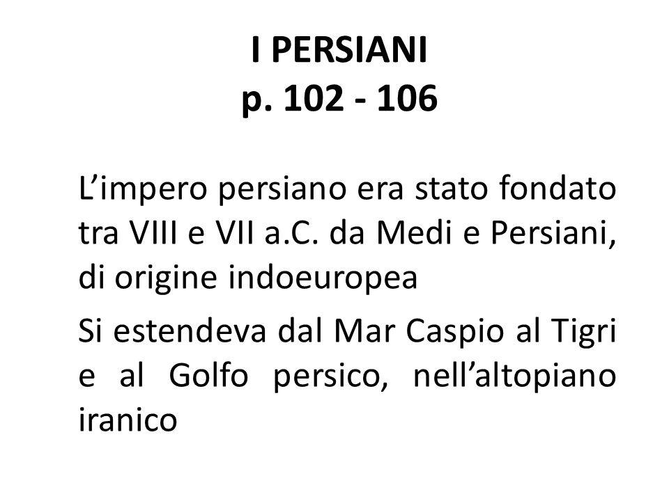 I PERSIANI p. 102 - 106 L'impero persiano era stato fondato tra VIII e VII a.C. da Medi e Persiani, di origine indoeuropea.