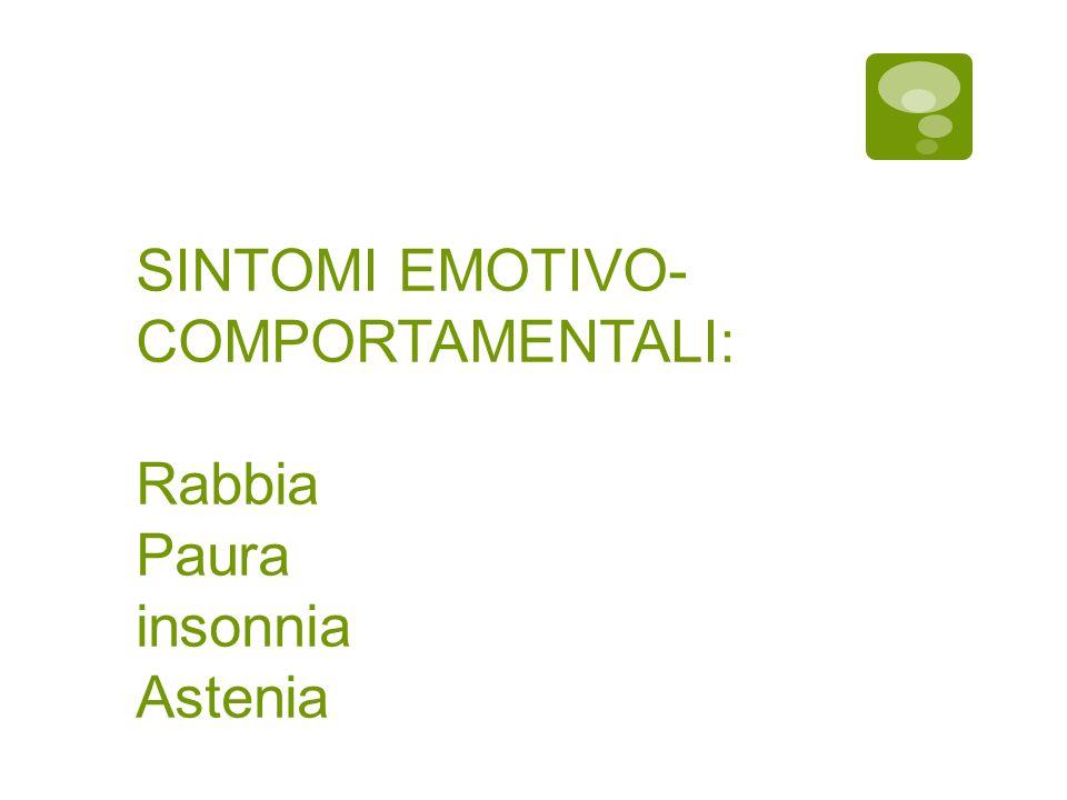 SINTOMI EMOTIVO-COMPORTAMENTALI: Rabbia Paura insonnia Astenia