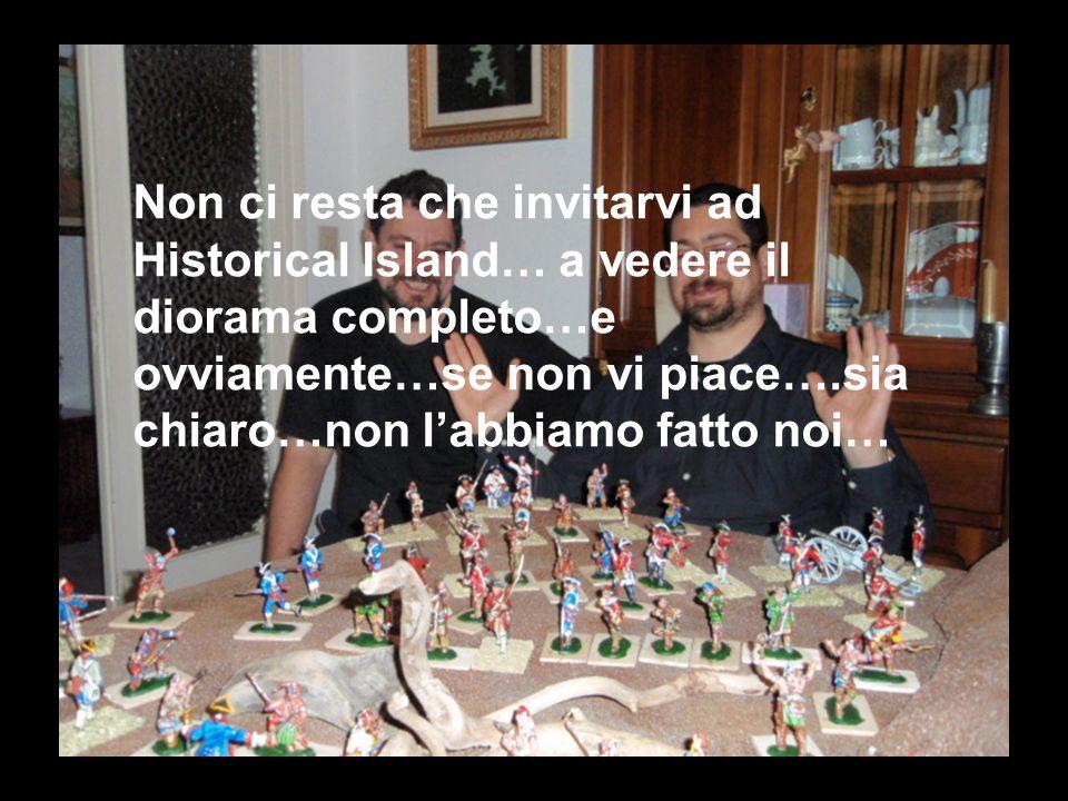 Non ci resta che invitarvi ad Historical Island… a vedere il diorama completo…e ovviamente…se non vi piace….sia chiaro…non l'abbiamo fatto noi…