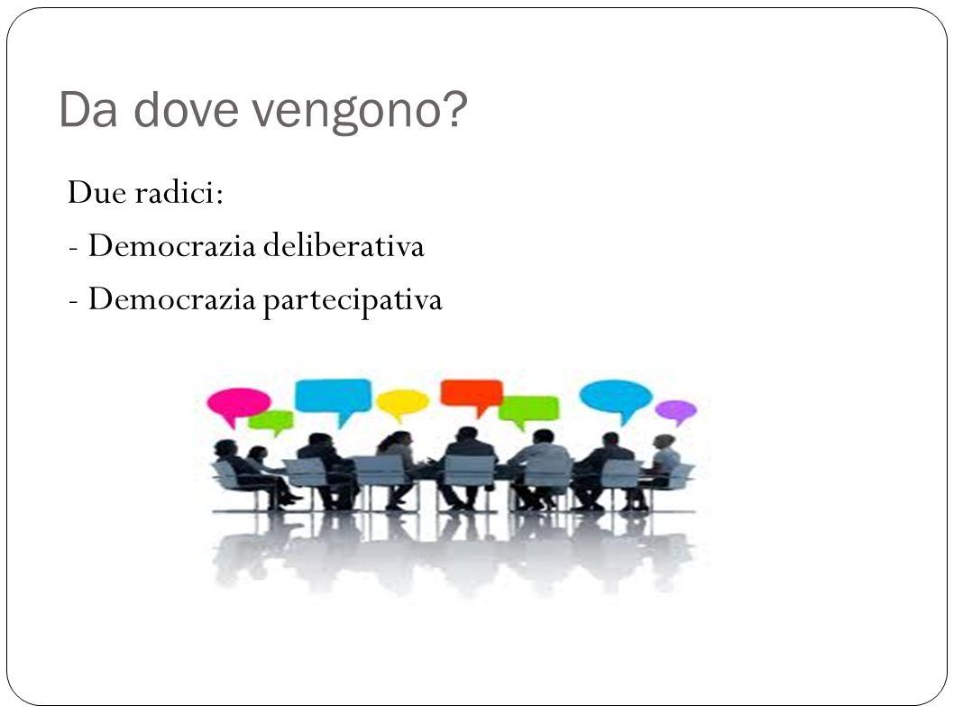 Da dove vengono Due radici: - Democrazia deliberativa - Democrazia partecipativa