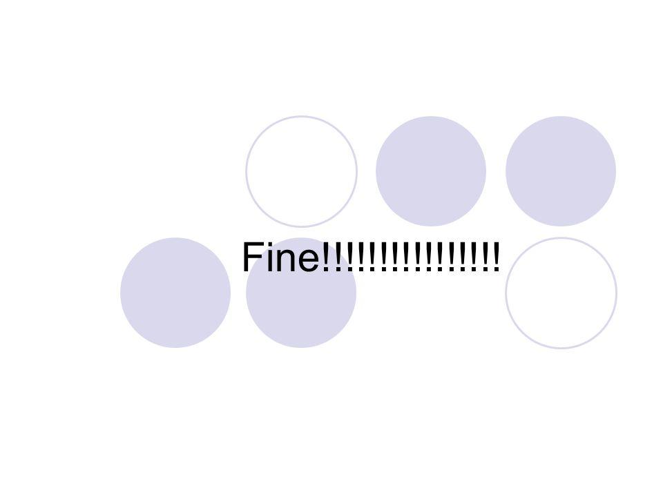 Fine!!!!!!!!!!!!!!!!