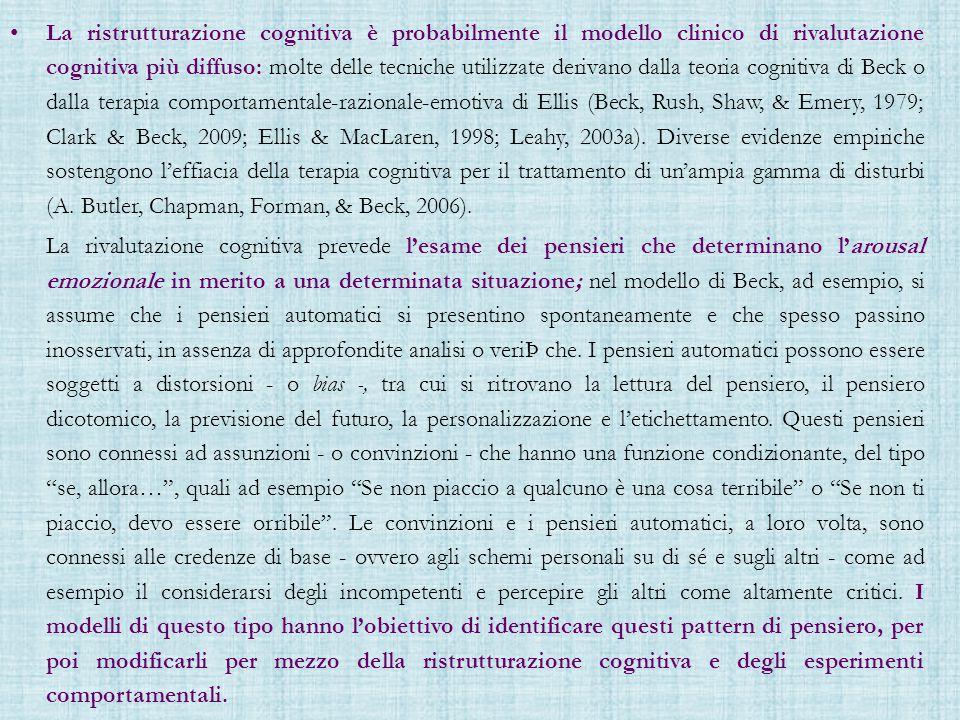 La ristrutturazione cognitiva è probabilmente il modello clinico di rivalutazione cognitiva più diffuso: molte delle tecniche utilizzate derivano dalla teoria cognitiva di Beck o dalla terapia comportamentale-razionale-emotiva di Ellis (Beck, Rush, Shaw, & Emery, 1979; Clark & Beck, 2009; Ellis & MacLaren, 1998; Leahy, 2003a). Diverse evidenze empiriche sostengono l'effiacia della terapia cognitiva per il trattamento di un'ampia gamma di disturbi (A. Butler, Chapman, Forman, & Beck, 2006).