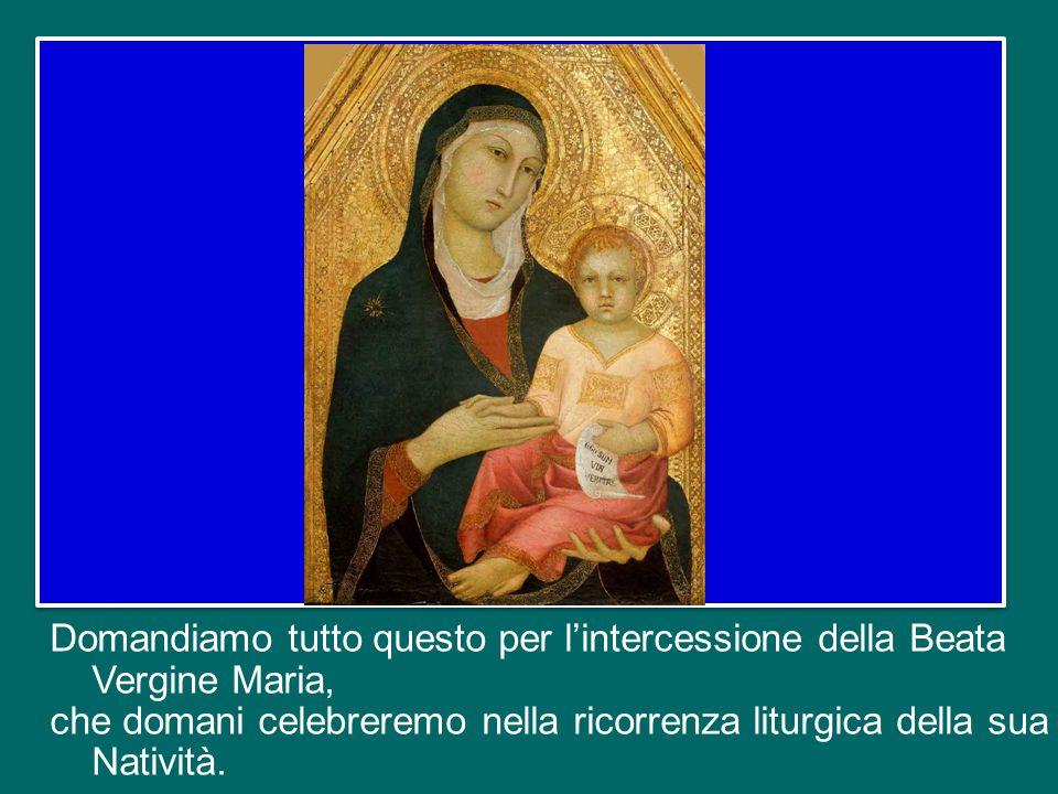 Domandiamo tutto questo per l'intercessione della Beata Vergine Maria, che domani celebreremo nella ricorrenza liturgica della sua Natività.