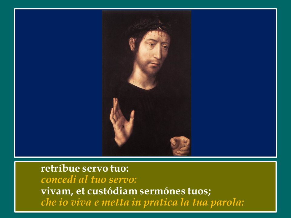 retríbue servo tuo: concedi al tuo servo: vivam, et custódiam sermónes tuos; che io viva e metta in pratica la tua parola: