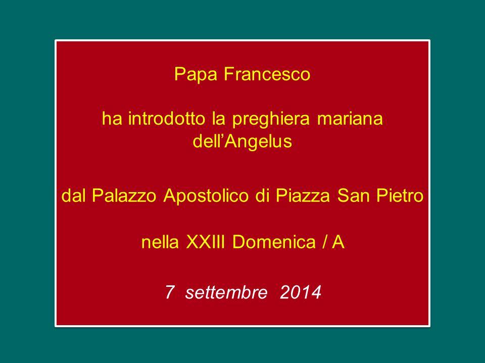 Papa Francesco ha introdotto la preghiera mariana dell'Angelus dal Palazzo Apostolico di Piazza San Pietro nella XXIII Domenica / A 7 settembre 2014