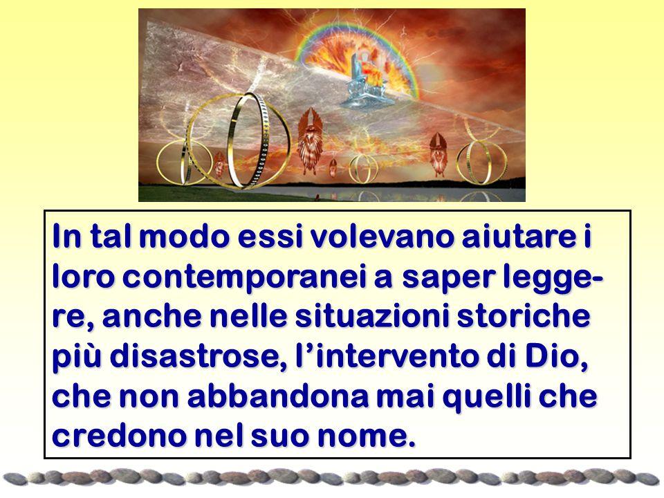 In tal modo essi volevano aiutare i loro contemporanei a saper legge-re, anche nelle situazioni storiche più disastrose, l'intervento di Dio, che non abbandona mai quelli che credono nel suo nome.