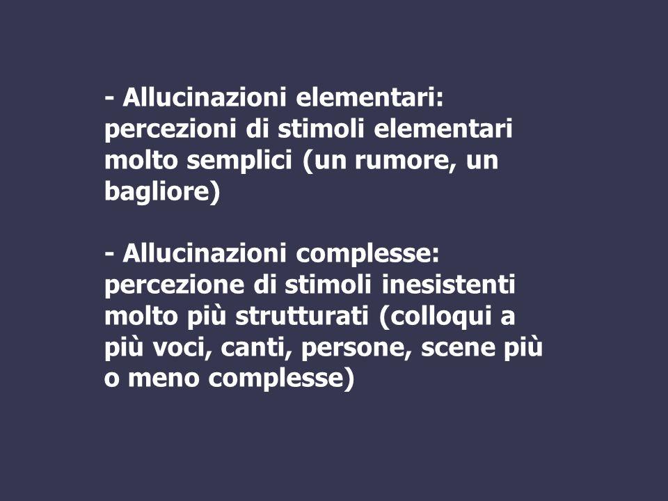 - Allucinazioni elementari: percezioni di stimoli elementari molto semplici (un rumore, un bagliore)