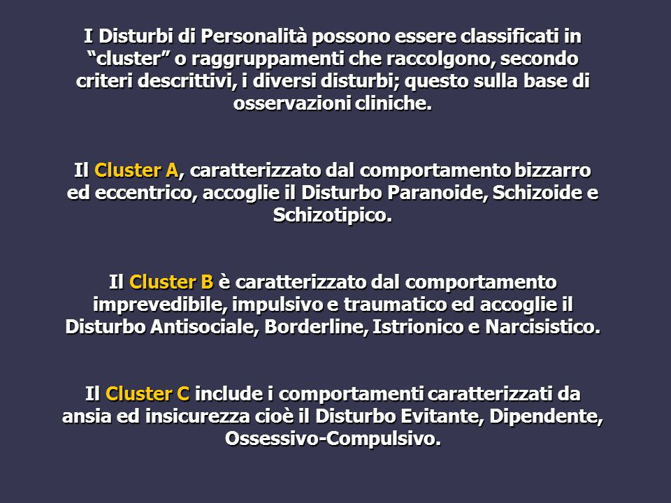 I Disturbi di Personalità possono essere classificati in cluster o raggruppamenti che raccolgono, secondo criteri descrittivi, i diversi disturbi; questo sulla base di osservazioni cliniche.