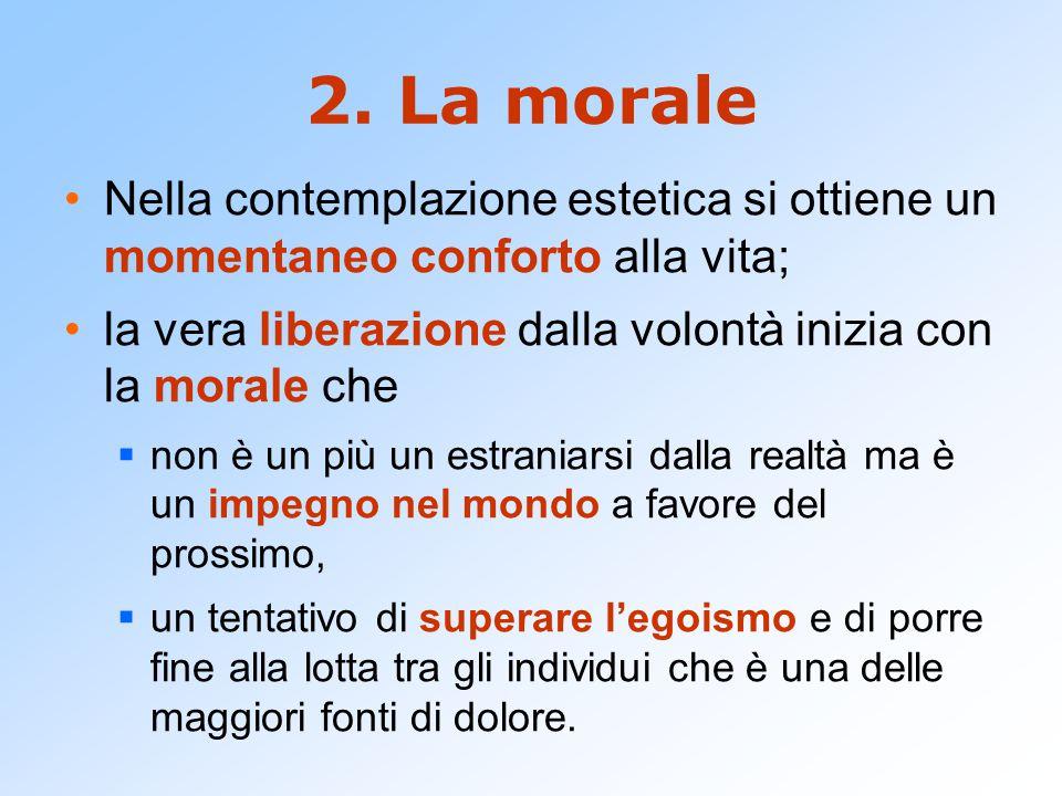 2. La morale Nella contemplazione estetica si ottiene un momentaneo conforto alla vita; la vera liberazione dalla volontà inizia con la morale che.