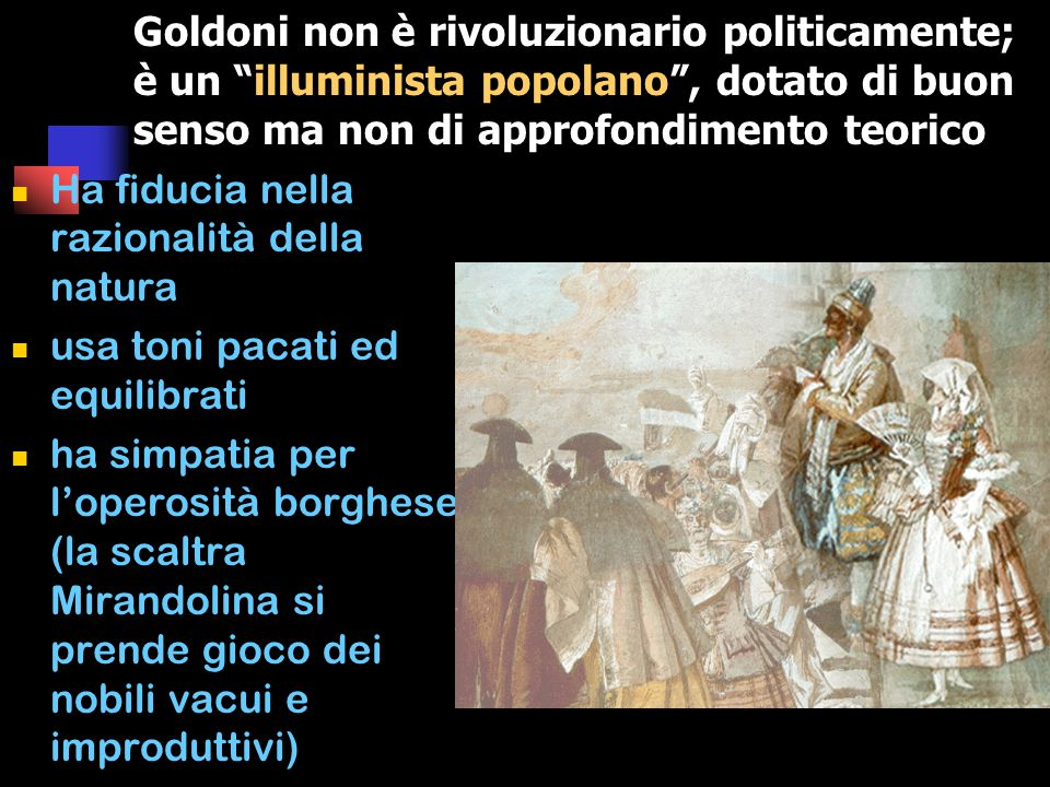Goldoni non è rivoluzionario politicamente; è un illuminista popolano , dotato di buon senso ma non di approfondimento teorico