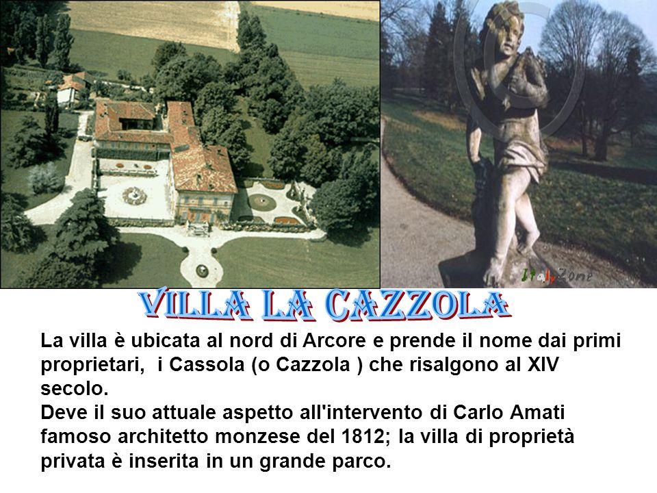 Villa la Cazzola La villa è ubicata al nord di Arcore e prende il nome dai primi proprietari, i Cassola (o Cazzola ) che risalgono al XIV secolo.