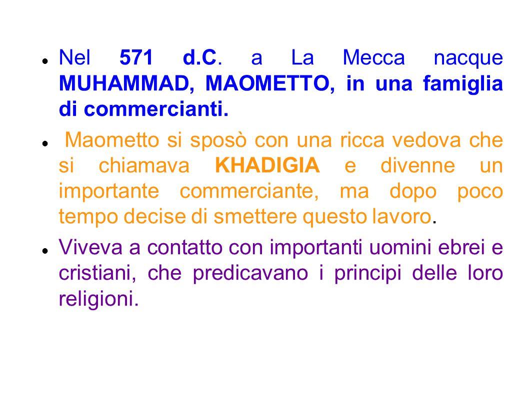 Nel 571 d.C. a La Mecca nacque MUHAMMAD, MAOMETTO, in una famiglia di commercianti.