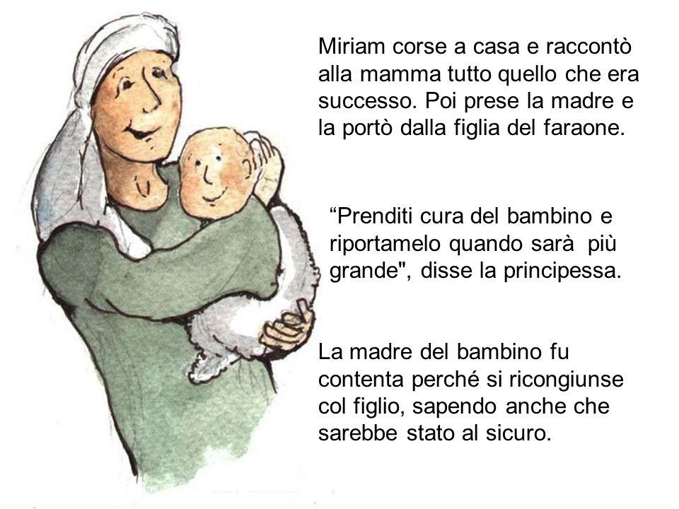 Miriam corse a casa e raccontò alla mamma tutto quello che era successo. Poi prese la madre e la portò dalla figlia del faraone.