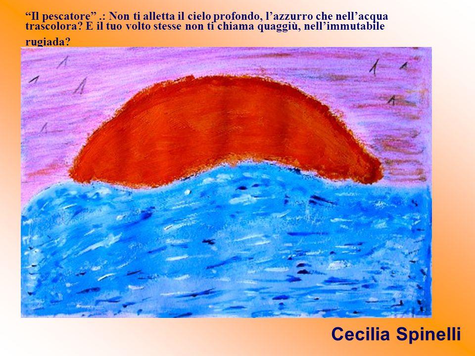 Il pescatore .: Non ti alletta il cielo profondo, l'azzurro che nell'acqua trascolora E il tuo volto stesse non ti chiama quaggiù, nell'immutabile rugiada
