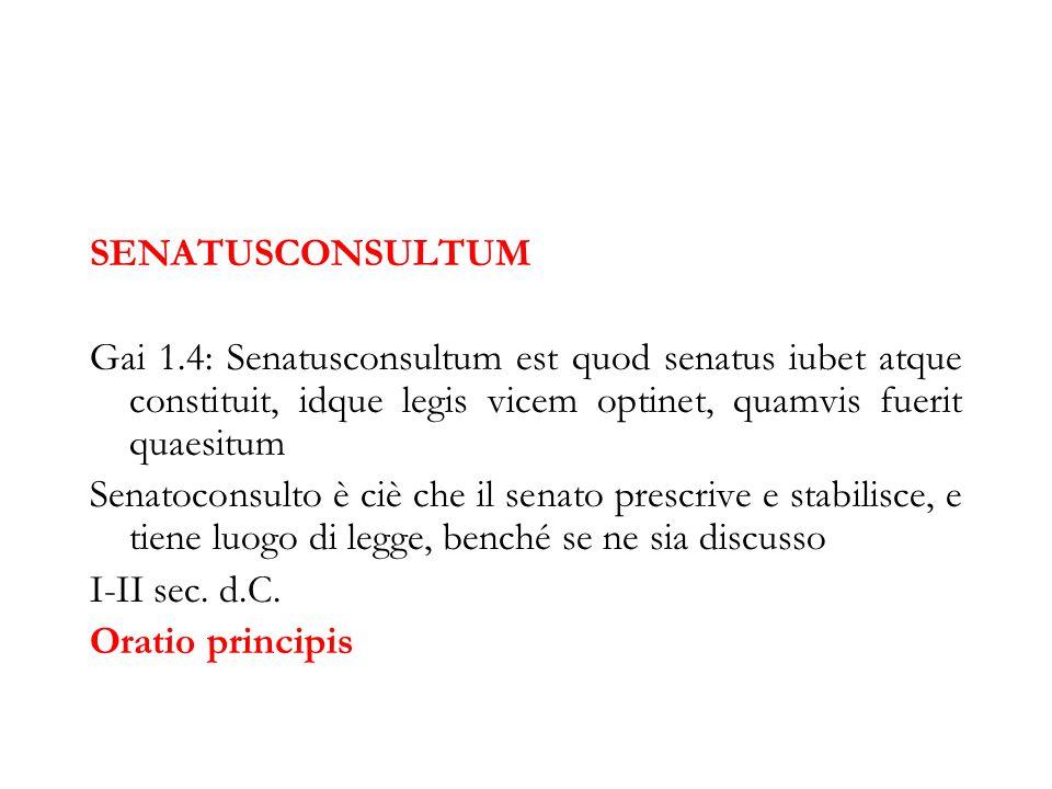 SENATUSCONSULTUM Gai 1.4: Senatusconsultum est quod senatus iubet atque constituit, idque legis vicem optinet, quamvis fuerit quaesitum.