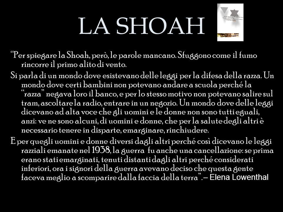 LA SHOAH Per spiegare la Shoah, però, le parole mancano. Sfuggono come il fumo rincorre il primo alito di vento.