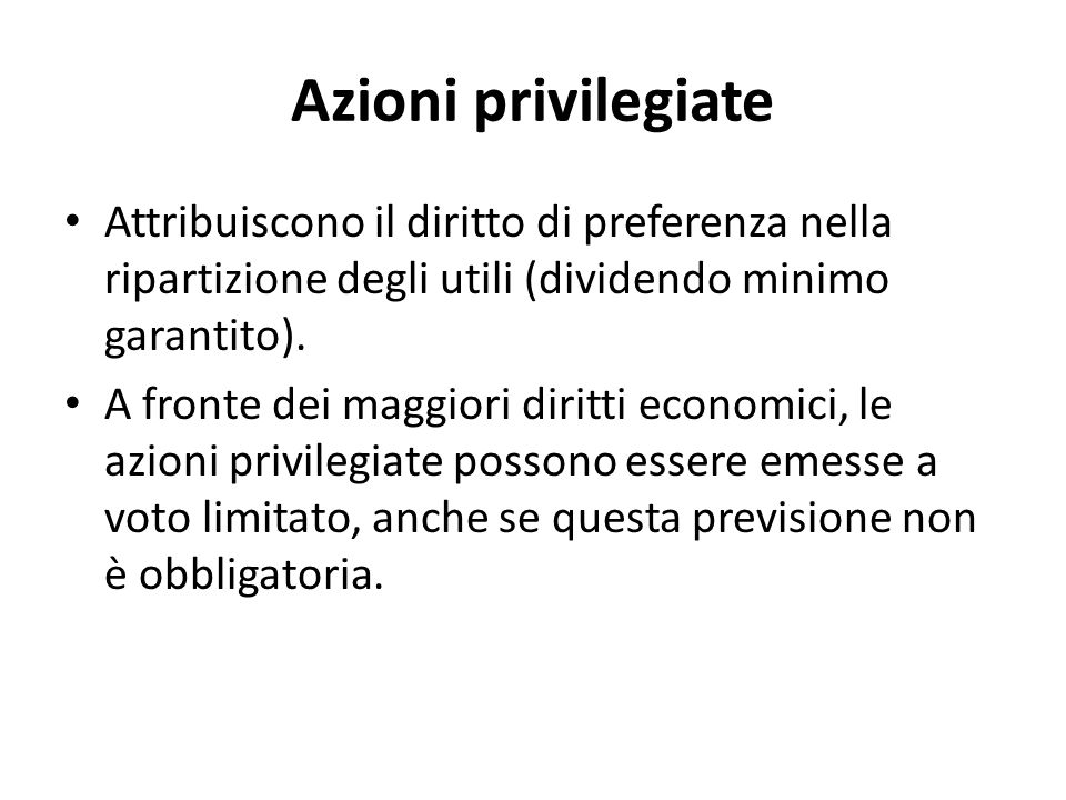 Azioni privilegiate Attribuiscono il diritto di preferenza nella ripartizione degli utili (dividendo minimo garantito).