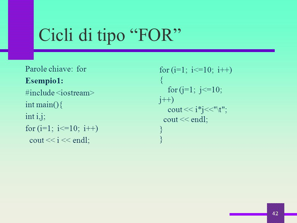 Cicli di tipo FOR Parole chiave: for Esempio1: #include <iostream> int main(){ int i,j; for (i=1; i<=10; i++) cout << i << endl;