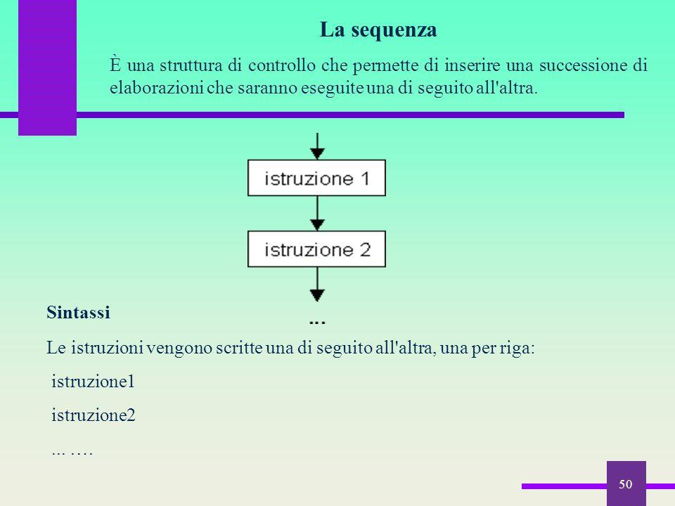 La sequenza È una struttura di controllo che permette di inserire una successione di elaborazioni che saranno eseguite una di seguito all altra.