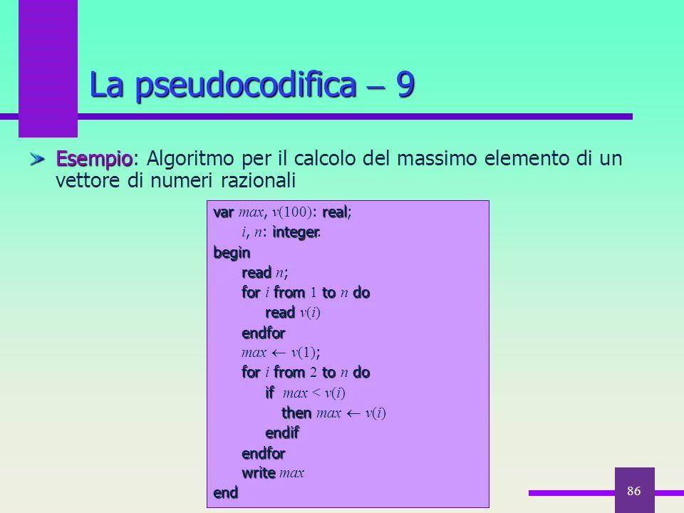 La pseudocodifica  9 Esempio: Algoritmo per il calcolo del massimo elemento di un vettore di numeri razionali.