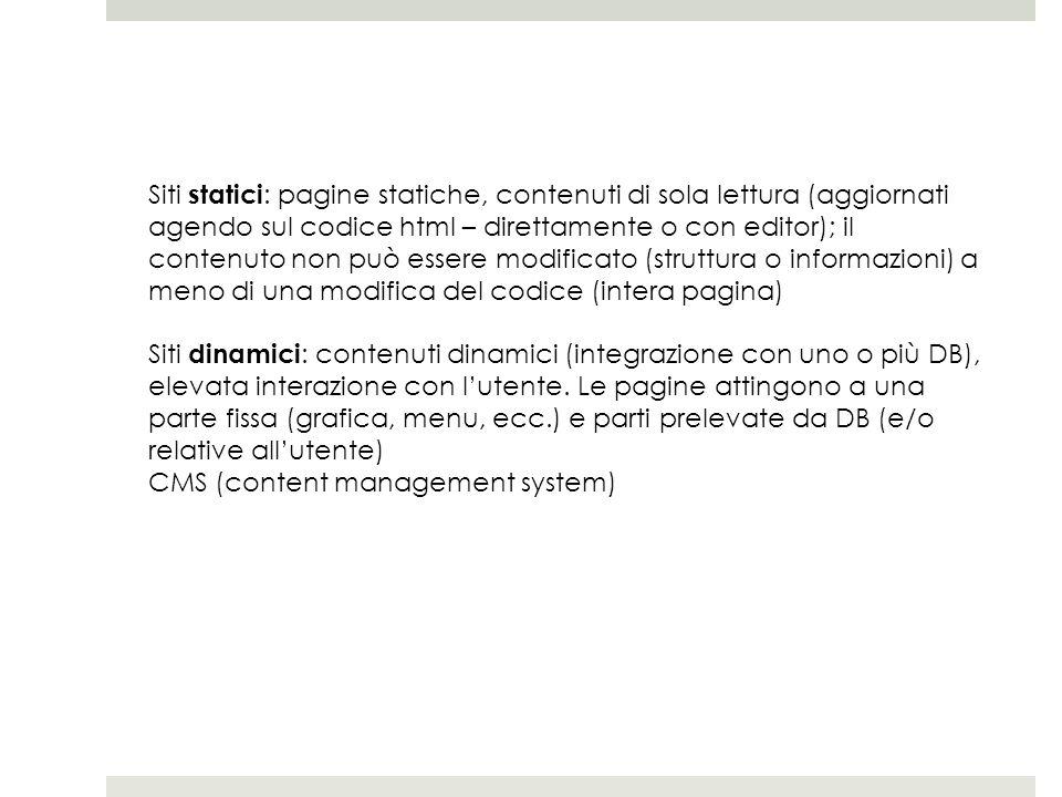Siti statici: pagine statiche, contenuti di sola lettura (aggiornati agendo sul codice html – direttamente o con editor); il contenuto non può essere modificato (struttura o informazioni) a meno di una modifica del codice (intera pagina)