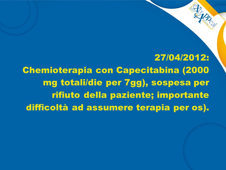 27/04/2012: Chemioterapia con Capecitabina (2000 mg totali/die per 7gg), sospesa per rifiuto della paziente; importante difficoltà ad assumere terapia per os).