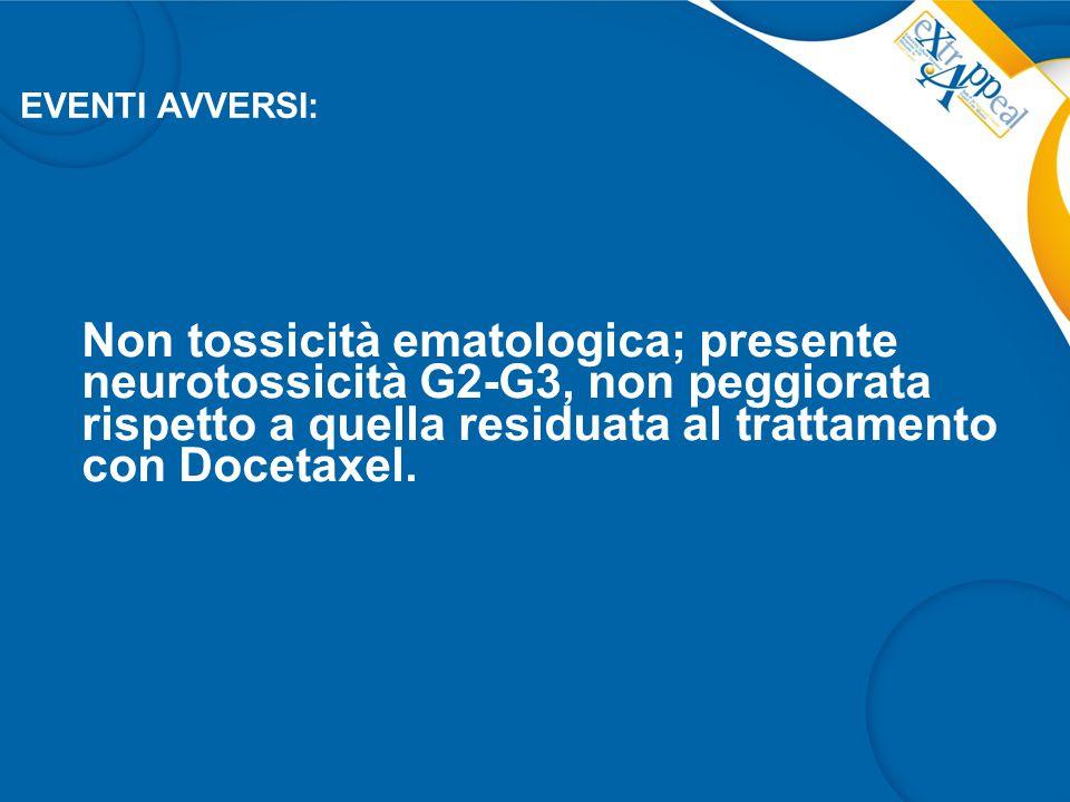 EVENTI AVVERSI: Non tossicità ematologica; presente neurotossicità G2-G3, non peggiorata rispetto a quella residuata al trattamento con Docetaxel.