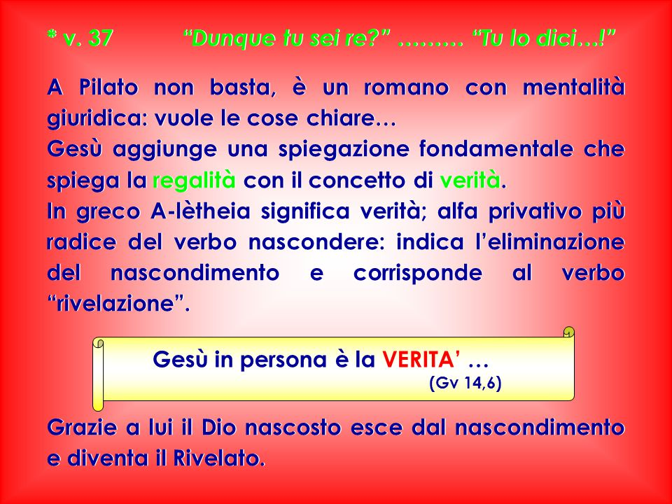 * v. 37 Dunque tu sei re ……… Tu lo dici…!