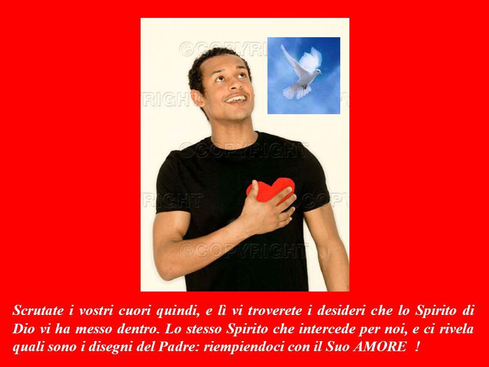 Scrutate i vostri cuori quindi, e lì vi troverete i desideri che lo Spirito di Dio vi ha messo dentro.