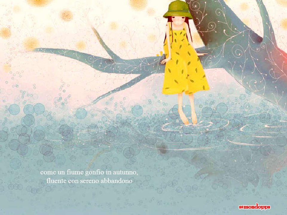 come un fiume gonfio in autunno, fluente con sereno abbandono