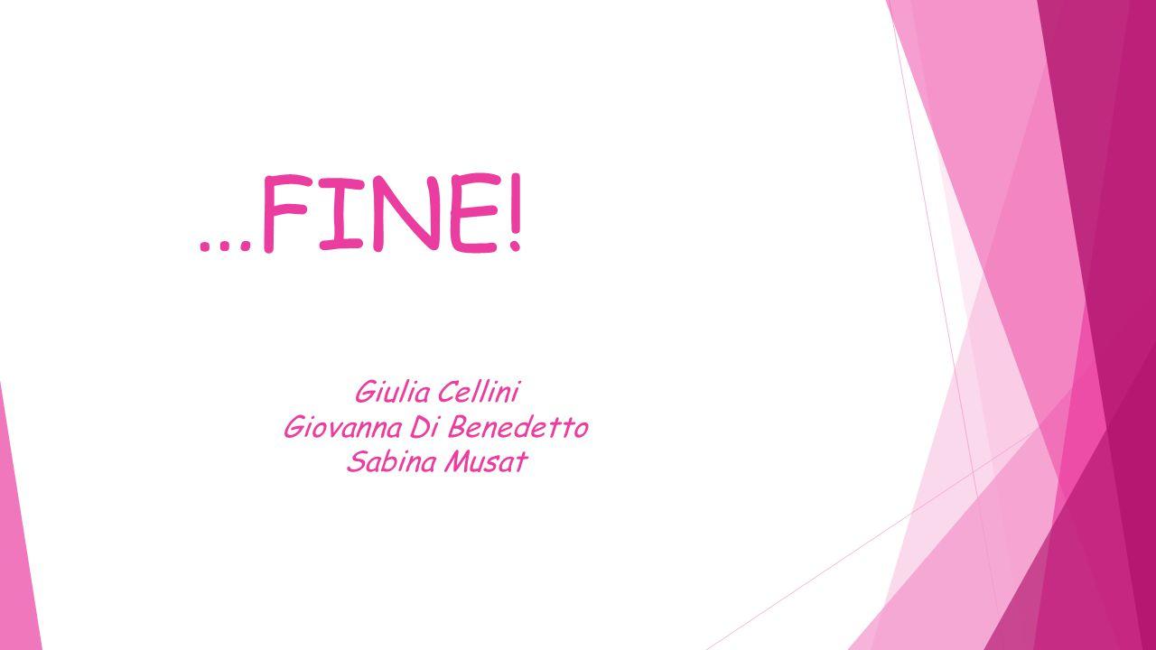 …FINE! Giulia Cellini Giovanna Di Benedetto Sabina Musat