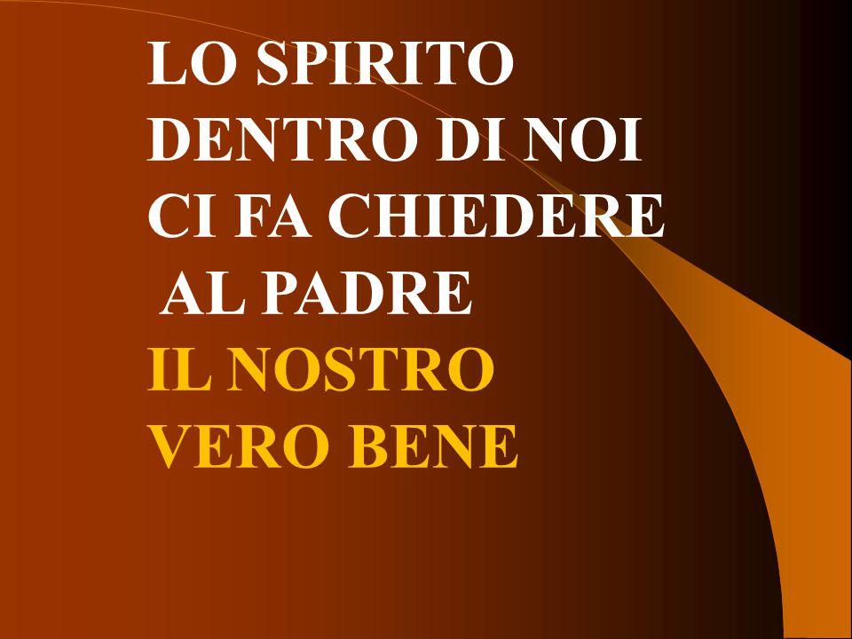 LO SPIRITO DENTRO DI NOI CI FA CHIEDERE AL PADRE IL NOSTRO VERO BENE