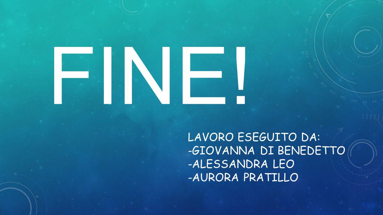 FINE! Lavoro eseguito da: -Giovanna di benedetto -Alessandra Leo -aurora Pratillo