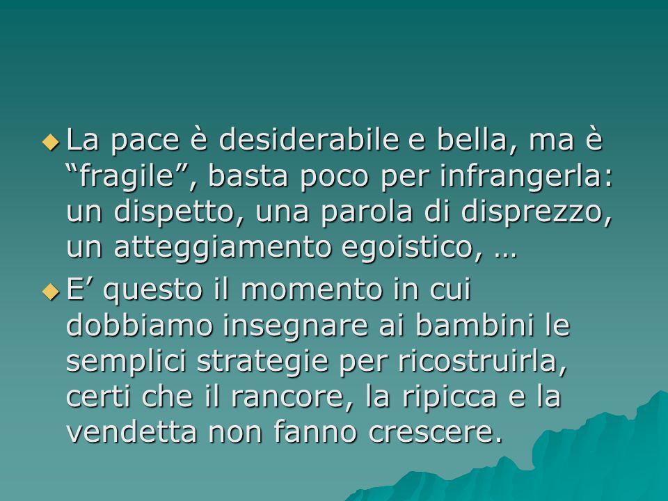 La pace è desiderabile e bella, ma è fragile , basta poco per infrangerla: un dispetto, una parola di disprezzo, un atteggiamento egoistico, …
