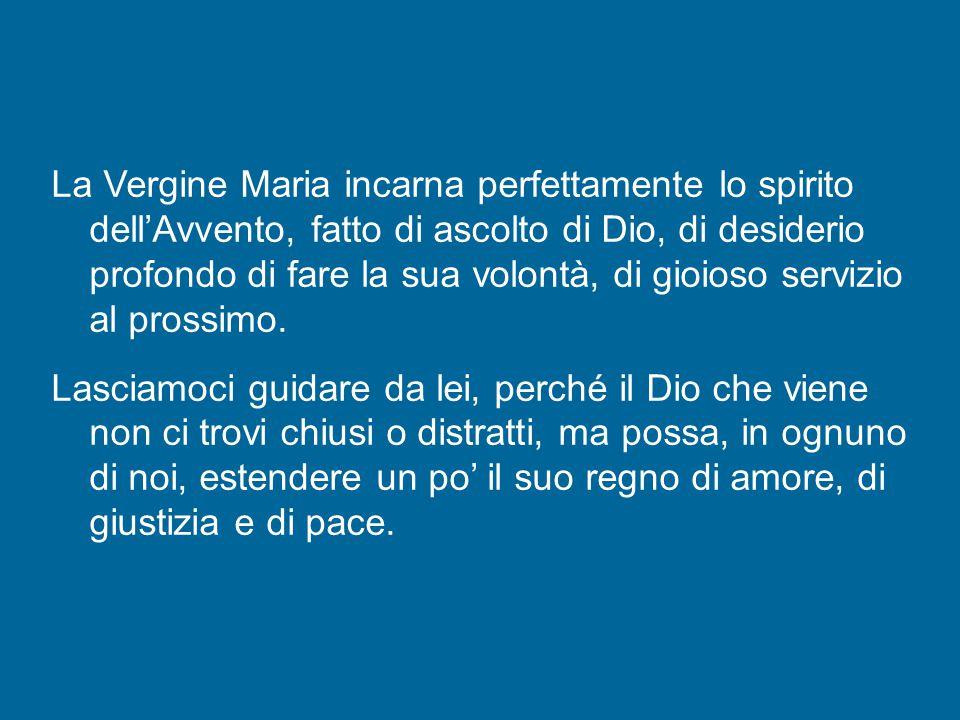 La Vergine Maria incarna perfettamente lo spirito dell'Avvento, fatto di ascolto di Dio, di desiderio profondo di fare la sua volontà, di gioioso servizio al prossimo.
