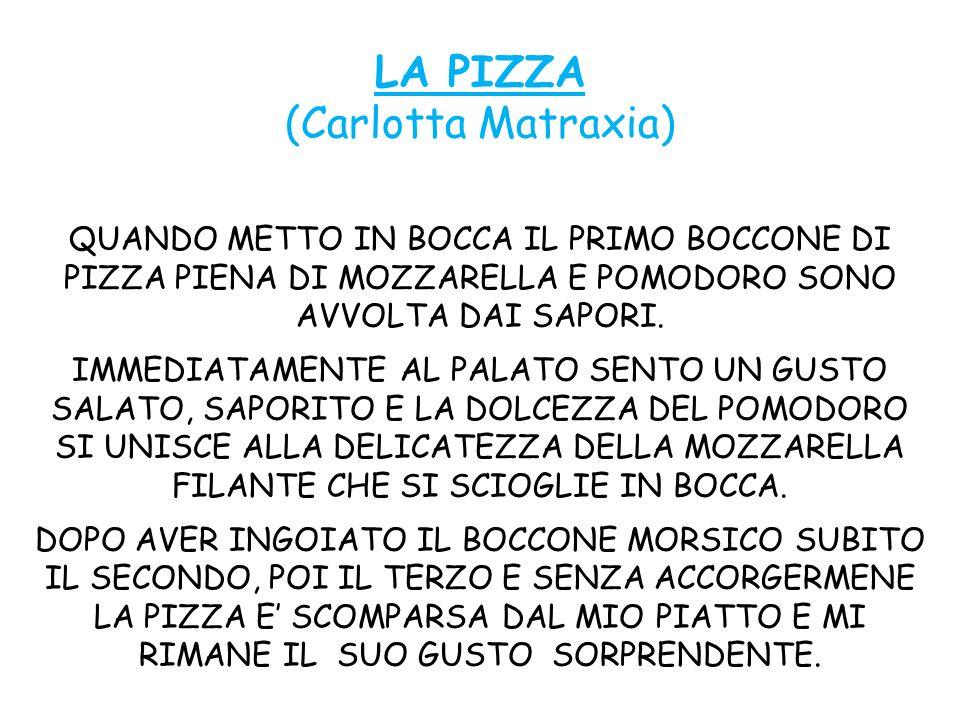 LA PIZZA (Carlotta Matraxia) QUANDO METTO IN BOCCA IL PRIMO BOCCONE DI PIZZA PIENA DI MOZZARELLA E POMODORO SONO AVVOLTA DAI SAPORI.