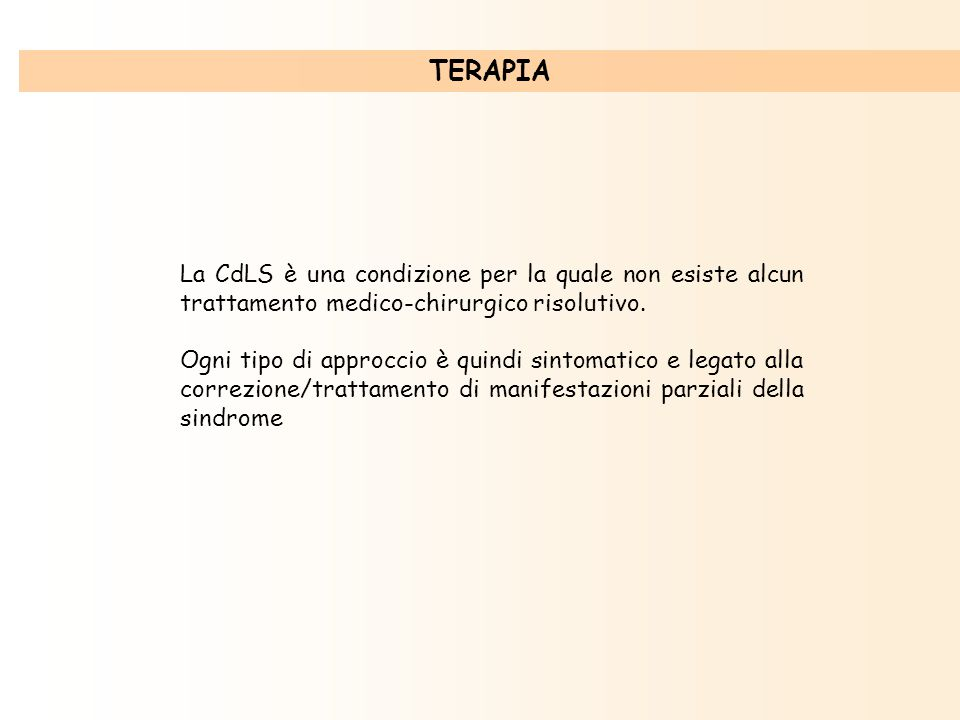 TERAPIA La CdLS è una condizione per la quale non esiste alcun trattamento medico-chirurgico risolutivo.