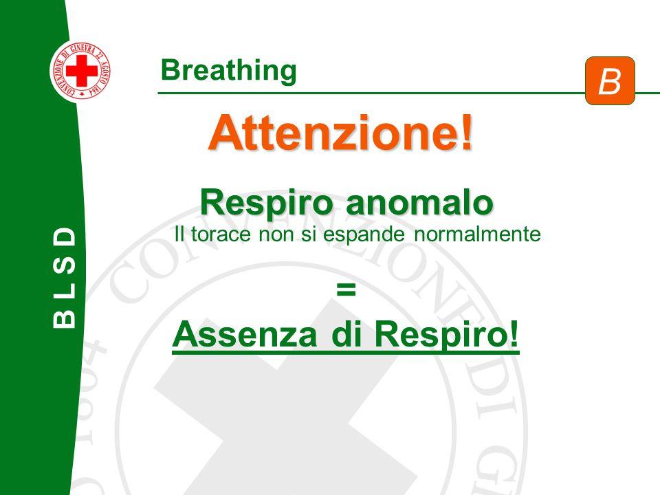 Attenzione! B Respiro anomalo = Assenza di Respiro! Breathing B L S D