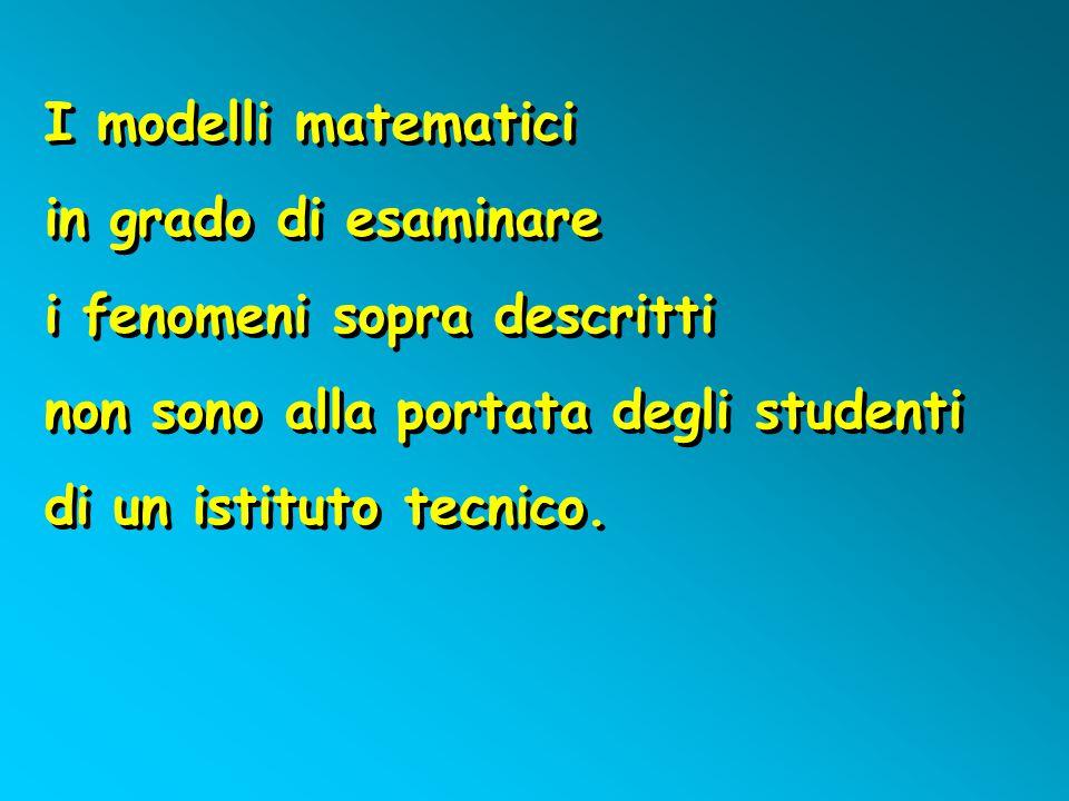 I modelli matematici in grado di esaminare. i fenomeni sopra descritti. non sono alla portata degli studenti.